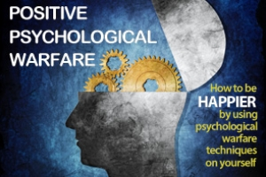 Positive Psychological Warfare: How to be Happier by Using Positive Psychological Warfare Techniques on Yourself