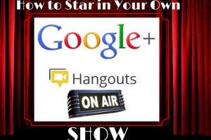 How to Star in Your Own Google+ Hangouts on Air Show